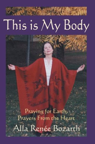 This Is My Body: Praying for Earth, Prayers from the Heart: Alla Renee Bozarth