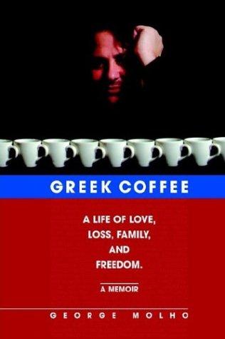 Greek Coffee: A Life of Love, Loss, Family, and Freedom--A Memoir: George Molho