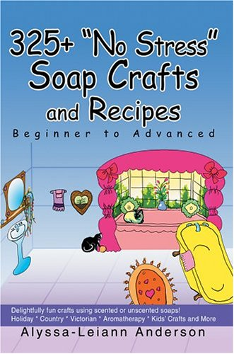 325 No Stress Soap Crafts and Recipes: Beginner to Advanced: Alyssa Anderson