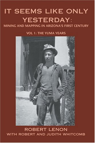 9780595664498: It Seems Like Only Yesterday: Mining and Mapping in Arizona's First Century Vol 1: The Yuma Years