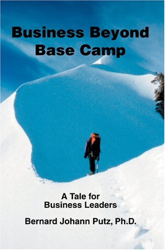 Business Beyond Base Camp: A Tale for Business Leaders: Bernard Putz Ph D