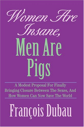 Women Are Insane, Men Are Pigs: A Modest Proposal for Finally Bringing Closure Between the Sexes, ...
