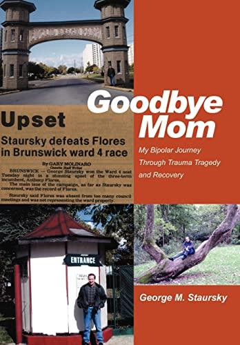Goodbye Mom: My Bipolar Journey Through Trauma Tragedy and Recovery: George Staursky