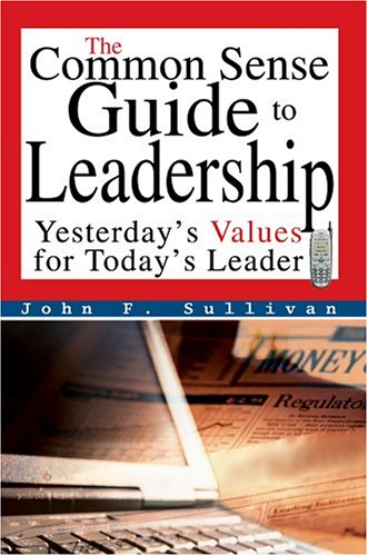 9780595668151: The Common Sense Guide to Leadership: Yesterday's Values for Today's Leader