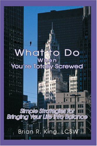 What to Do When Youre Totally Screwed: Simple Strategies for Bringing Your Life Into Balance: Brian...