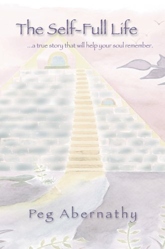 The Self-Full Life: .a True Story That Will Help Your Soul Remember: Peg Abernathy