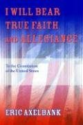 I Will Bear True Faith and Allegiance: To the Constitution of the United States: Eric Axelbank