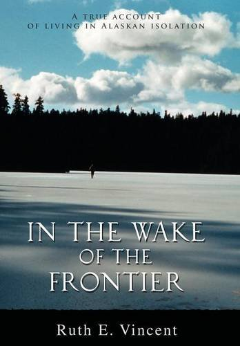 9780595674770: In the Wake of the Frontier: A true account of living in Alaskan isolation