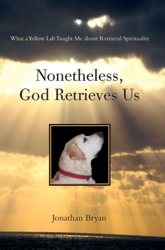 9780595677313: Nonetheless, God Retrieves Us: What a Yellow Lab Taught Me about Retrieval Spirituality