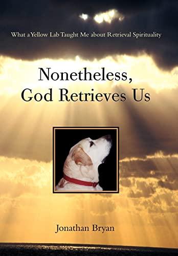 Nonetheless, God Retrieves Us: What a Yellow Lab Taught Me about Retrieval Spirituality: Jonathan ...