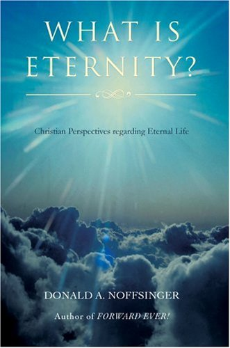 What is ETERNITY?: Christian Perspectives Regarding ETERNAL LIFE: Donald Noffsinger