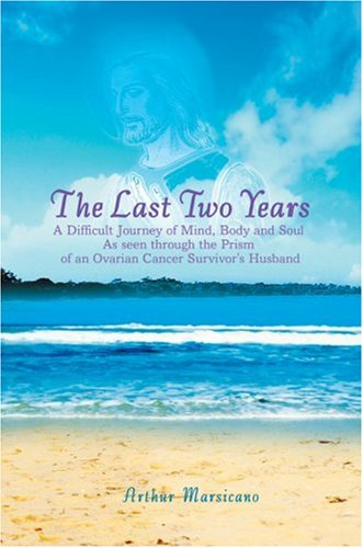 9780595678945: The Last Two Years: A Difficult Journey of Mind, Body and Soul As seen through the Prism of an Ovarian Cancer Survivor's Husband