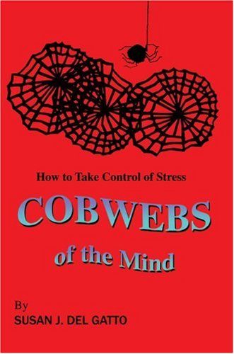 Cobwebs of the Mind: How to Take Control of Stress: Susan Del Gatto