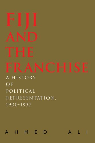 Fiji and the Franchise: A History of Political Representation, 1900-1937 (0595692214) by Ali, Ahmed