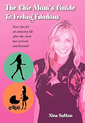 9780595696550: The Chic Mom's Guide to Feeling Fabulous: Easy Tips for an Amazing Life After the Stork Has Arrived and Beyond!