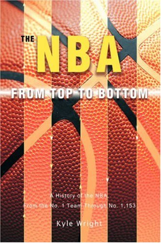 9780595697960: The NBA From Top to Bottom: A History of the NBA, From the No. 1 Team Through No. 1,153