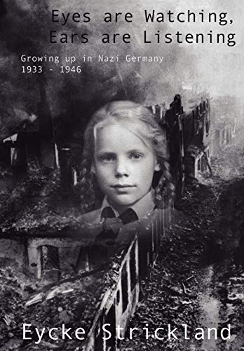 Eyes are Watching, Ears are Listening: Growing up in Nazi Germany 1933-1946: Strickland, Eycke