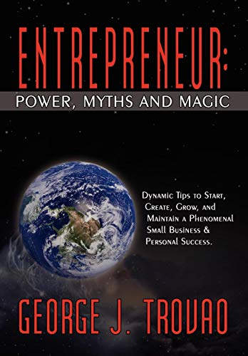 Entrepreneur: Power, Myths and Magic: Dynamic Tips to Start, Create, Grow, and Maintain a ...