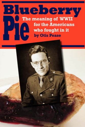 Blueberry Pie: The Meaning of WWII for the Americans Who Fought in It: Pease, Otis