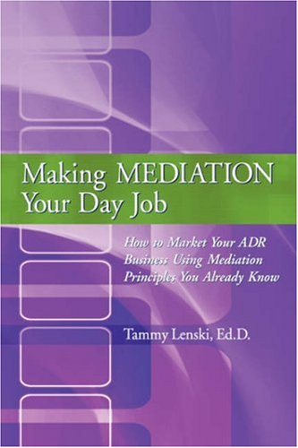 9780595711826: Making Mediation Your Day Job: How to Market Your ADR Business Using Mediation Principles You Already Know
