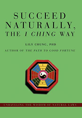 9780595714957: Succeed Naturally, the I Ching Way: Unraveling the Wisdom of Natural Laws