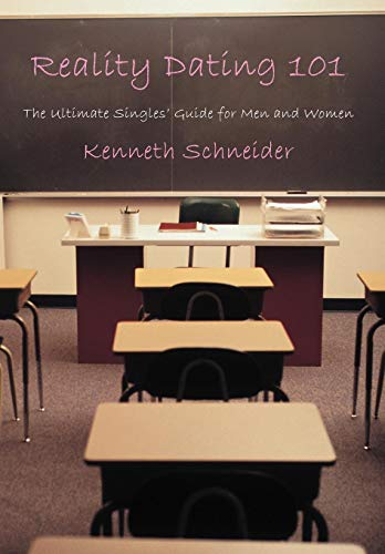 Reality Dating 101: The Ultimate Singles Guide for Men and Women: Kenneth Schneider