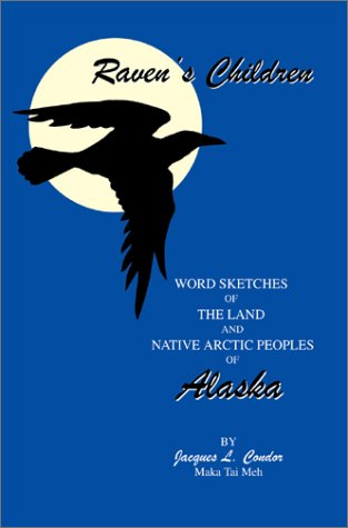 Ravens Children: Word Sketches of the Land and Native Arctic Peoples of Alaska: Jacques L. Condor