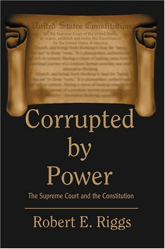 Corrupted by Power: The Supreme Court and the Constitution: Robert Riggs