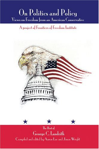 On Politics and Policy: Views on Freedom from an American Conservative: Landrith, George