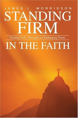 Standing Firm in the Faith: Finding God's Strength in Challenging Times: Morrisson, James