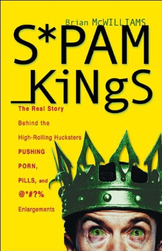 SPAM KINGS: THE REAL STORY BEHIND THE HIGH-ROLLING HUCKSTERS PUSHING PORN, PILLS, AND %*@)# ENLAR...