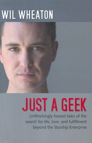 9780596007683: Just a Geek: Unflinchingly honest tales of the search for life, love, and fulfillment beyond the Starship Enterprise