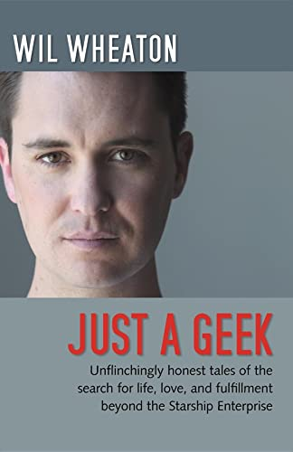 9780596806316: Just a Geek: Unflinchingly honest tales of the search for life, love, and fulfillment beyond the Starship Enterprise