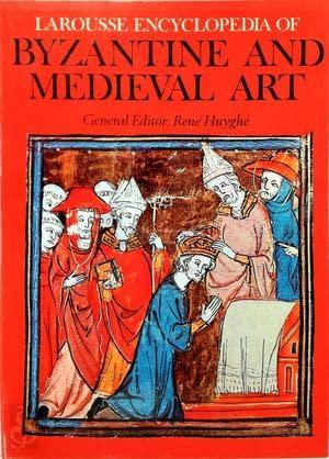 Larousse Encyclopedia of Byzantine and Medieval Art: Rene (ed.) Huyghe