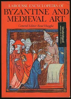 Larousse Encyclopedia of Byzantine and Medieval Art: Ren Huyghe