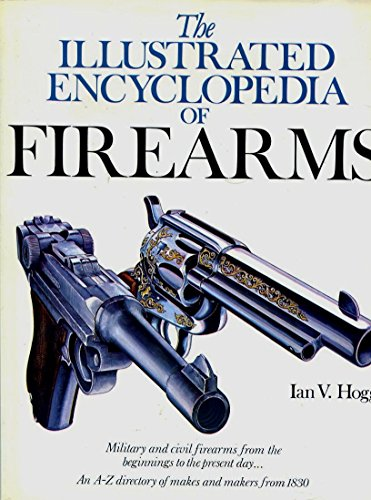 THE ILLUSTRATED ENCYCLOPEDIA OF FIREARMS (A QUARTO BOOK): IAN V. HOGG