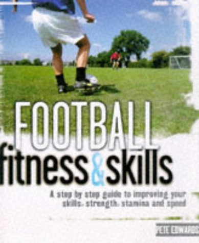 Football Fitness and Skills : A Step By Step Guide to Improving Your Skills, Strength, Stamina and ...