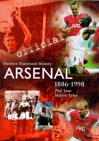 The Official Illustrated History of Arsenal 1886-1998 (Hamlyn Illustrated History) (9780600595120) by Soar, Phil; Tyler, Martin
