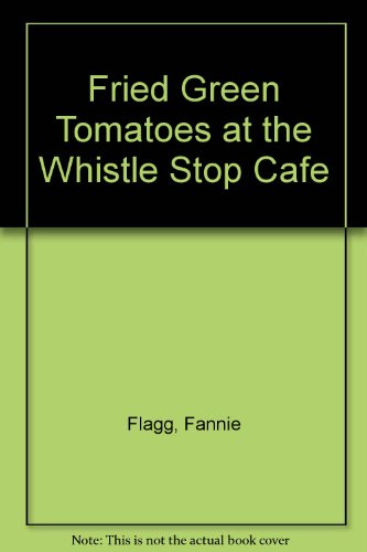 Fried Green Tomatoes at the Whistle Stop Cafe (0606122982) by Flagg, Fannie