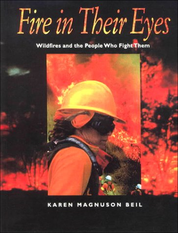 Fire in Their Eyes: Wildfires and the People Who Fight Them: Beil, Karen Magnuson