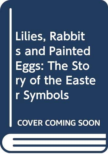 9780606212977: Lilies, Rabbits and Painted Eggs: The Story of the Easter Symbols