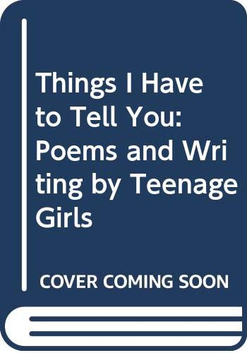 9780606214865: Things I Have to Tell You: Poems and Writing by Teenage Girls