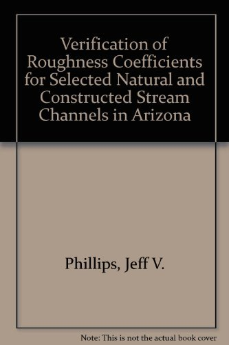 Verification of Roughness Coefficients for Selected Natural and Constructed Stream Channels in Arizona (U.S. Geological Survey professional paper) - Phillips, Jeff V., Ingersoll, Todd L.