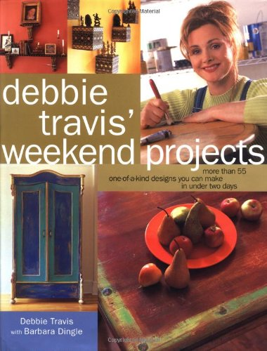 Debbie Travis' Weekend Projects: More Than 55 One-of-a-Kind Designs You Can Make in Under Two ...