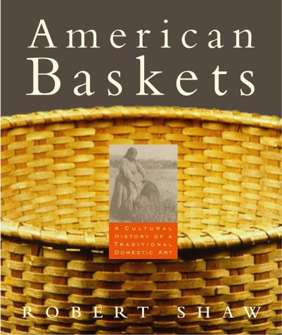 American Baskets: A Cultural History of a Traditional Domestic Art: Shaw, Robert