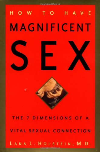 How to Have Magnificent Sex: The 7 Dimensions of a Vital Sexual Connection: Holstein M.D., Lana