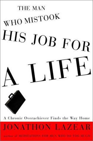 9780609608463: The Man Who Mistook His Job for a Life: A Chronic Overachiever Finds the Way Home