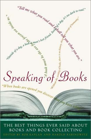 Speaking of Books: The Best Things Ever Said About Books and Book Collecting (0609608525) by Rob Kaplan; Harold Rabinowitz