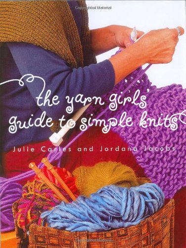 The Yarn Girls' Guide to Simple Knits (0609608800) by Jordana Jacobs; Julie Carles