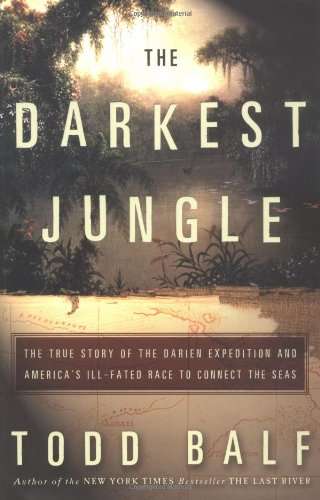 The Darkest Jungle: The True Story of the Darien Expedition and America's Ill-Fated Race to Conne...